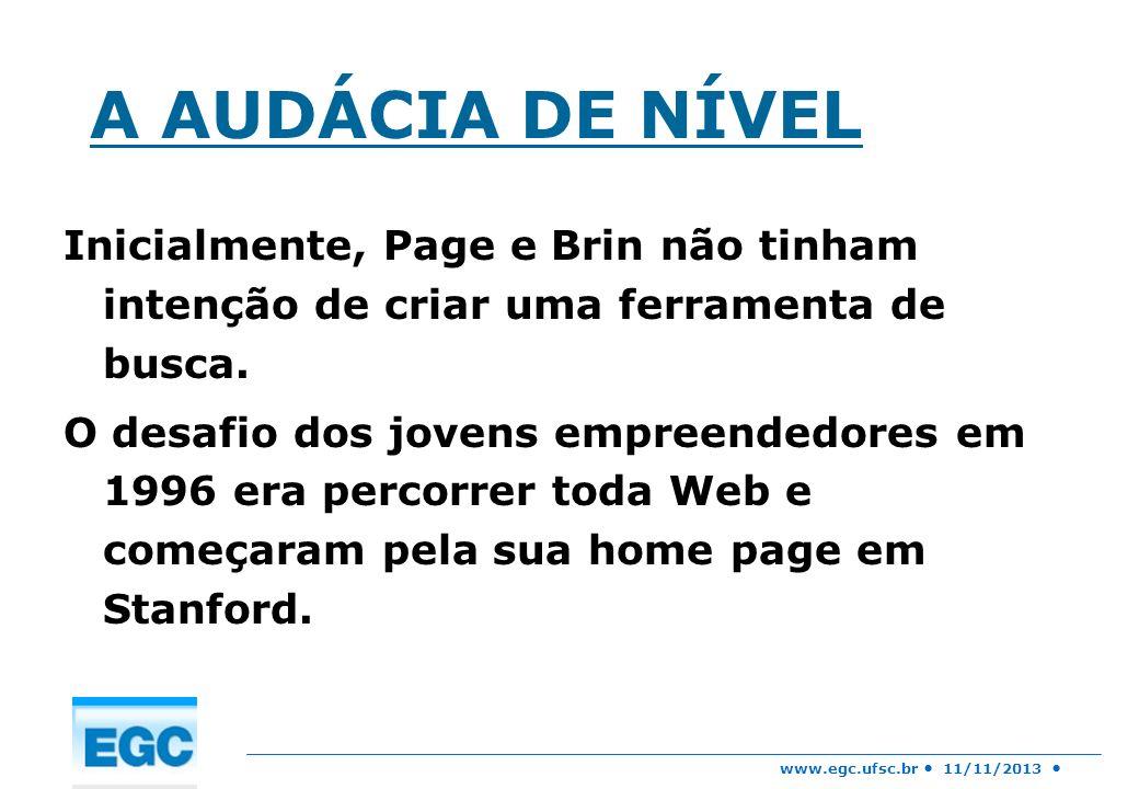www.egc.ufsc.br 11/11/2013 A AUDÁCIA DE NÍVEL Inicialmente, Page e Brin não tinham intenção de criar uma ferramenta de busca. O desafio dos jovens emp
