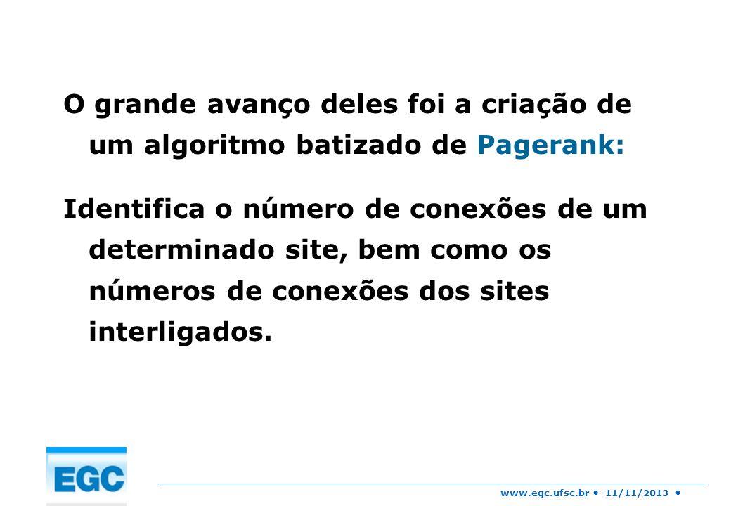 www.egc.ufsc.br 11/11/2013 O grande avanço deles foi a criação de um algoritmo batizado de Pagerank: Identifica o número de conexões de um determinado