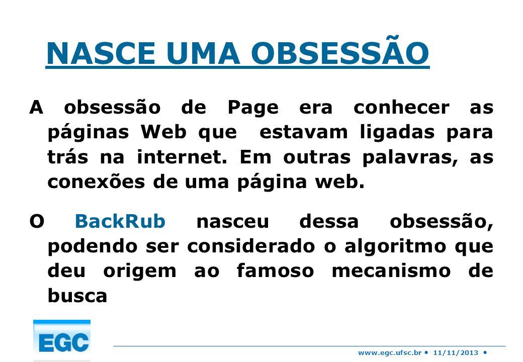 www.egc.ufsc.br 11/11/2013 NASCE UMA OBSESSÃO A obsessão de Page era conhecer as páginas Web que estavam ligadas para trás na internet. Em outras pala