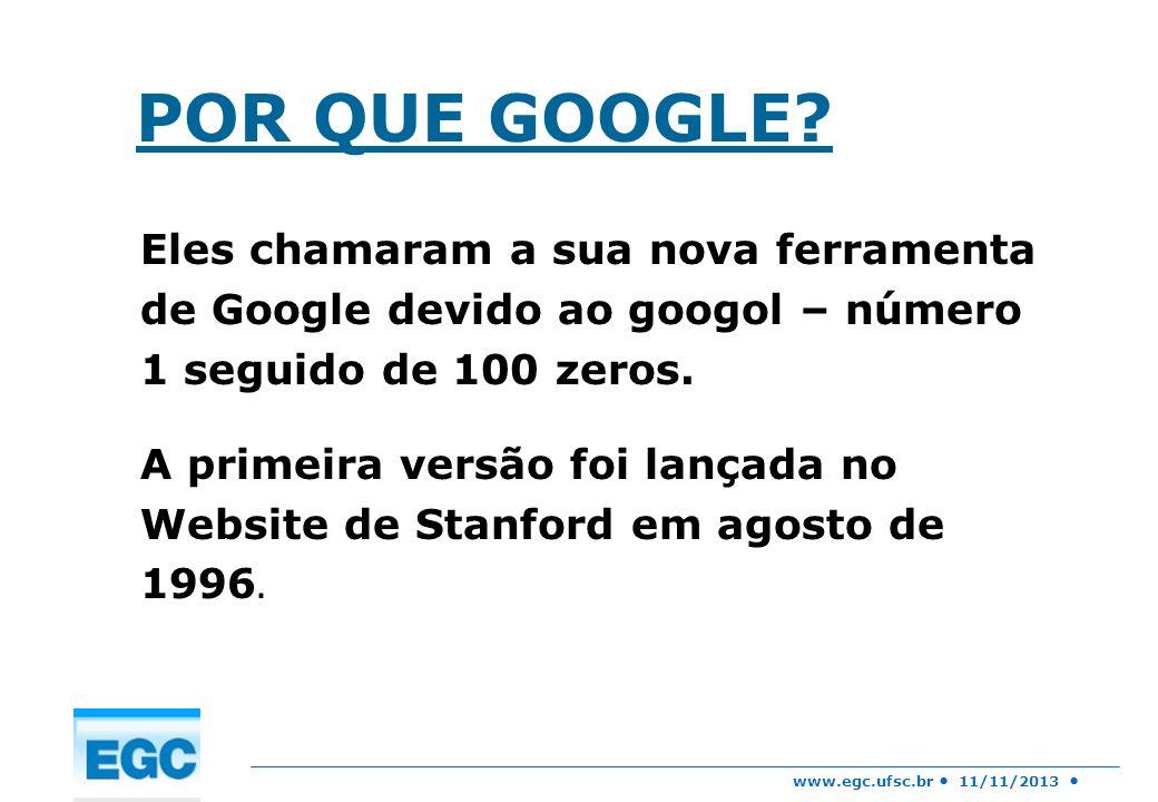www.egc.ufsc.br 11/11/2013 POR QUE GOOGLE? Eles chamaram a sua nova ferramenta de Google devido ao googol – número 1 seguido de 100 zeros. A primeira