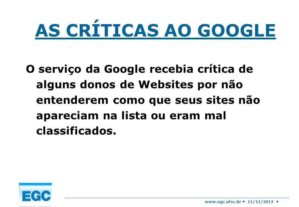 www.egc.ufsc.br 11/11/2013 AS CRÍTICAS AO GOOGLE O serviço da Google recebia crítica de alguns donos de Websites por não entenderem como que seus site