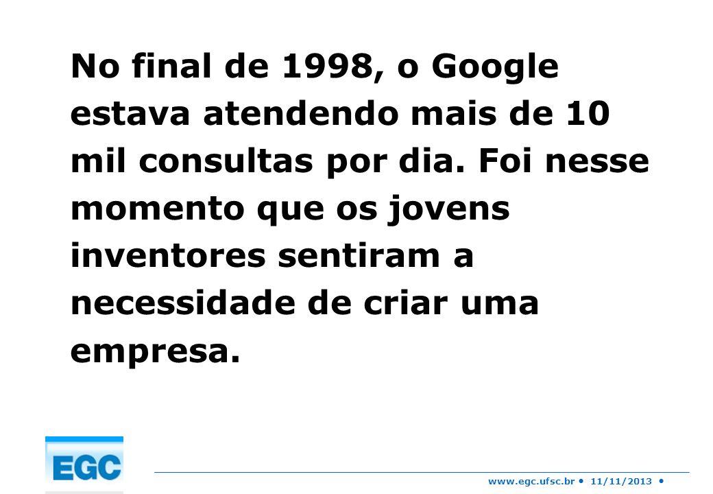 www.egc.ufsc.br 11/11/2013 No final de 1998, o Google estava atendendo mais de 10 mil consultas por dia. Foi nesse momento que os jovens inventores se