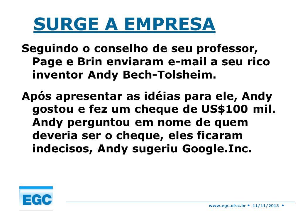 www.egc.ufsc.br 11/11/2013 SURGE A EMPRESA Seguindo o conselho de seu professor, Page e Brin enviaram e-mail a seu rico inventor Andy Bech-Tolsheim. A