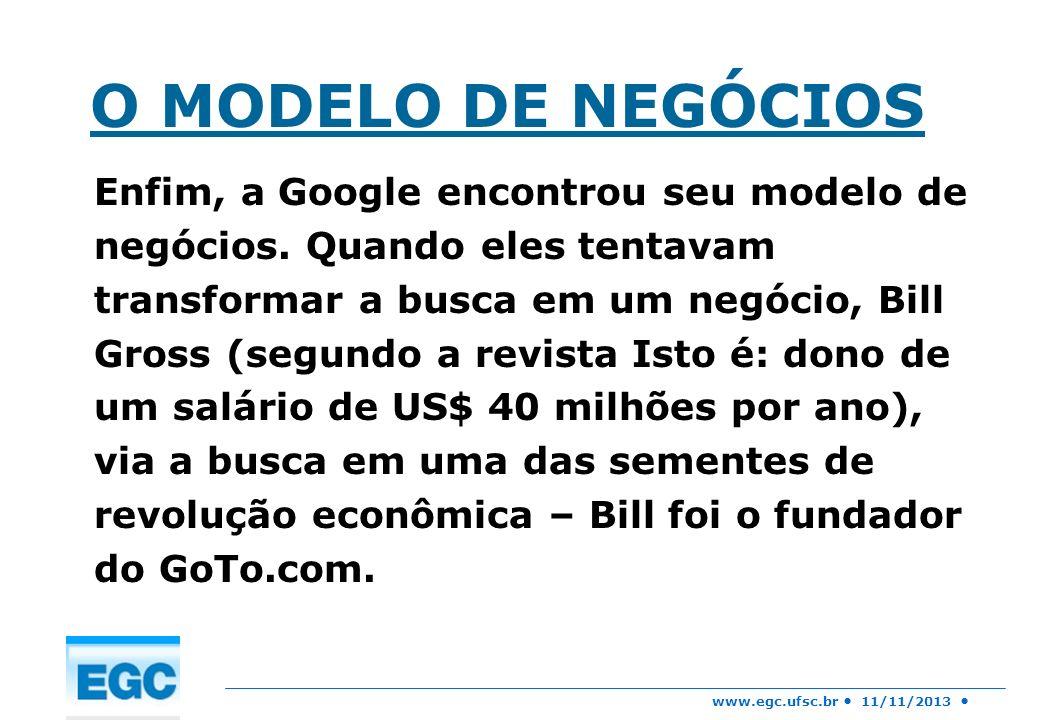 www.egc.ufsc.br 11/11/2013 O MODELO DE NEGÓCIOS Enfim, a Google encontrou seu modelo de negócios. Quando eles tentavam transformar a busca em um negóc