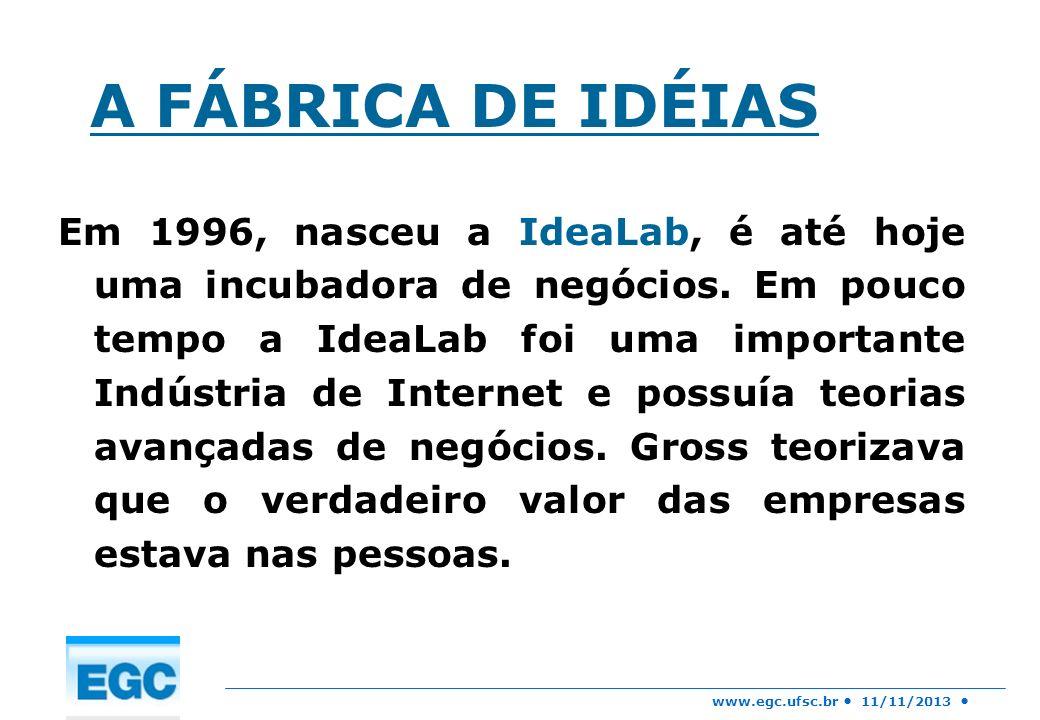 www.egc.ufsc.br 11/11/2013 A FÁBRICA DE IDÉIAS Em 1996, nasceu a IdeaLab, é até hoje uma incubadora de negócios. Em pouco tempo a IdeaLab foi uma impo