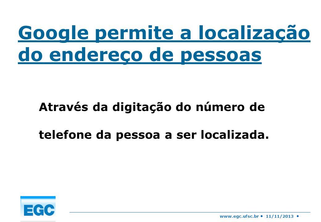 www.egc.ufsc.br 11/11/2013 Google permite a localização do endereço de pessoas Através da digitação do número de telefone da pessoa a ser localizada.