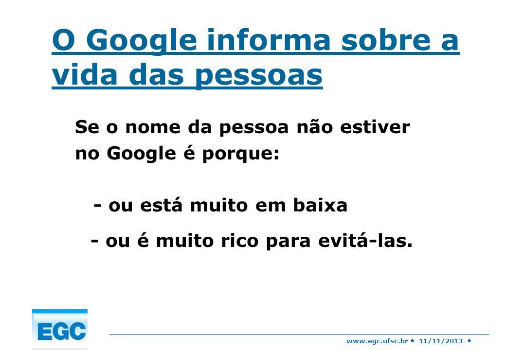 www.egc.ufsc.br 11/11/2013 O Google informa sobre a vida das pessoas Se o nome da pessoa não estiver no Google é porque: - ou está muito em baixa - ou