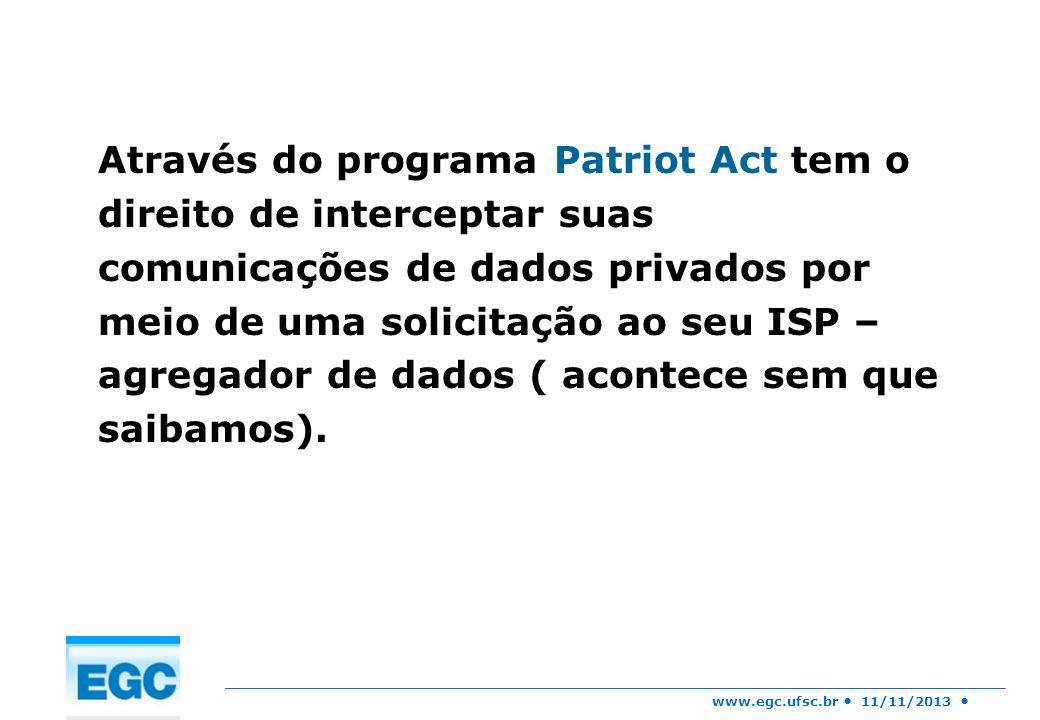 www.egc.ufsc.br 11/11/2013 Através do programa Patriot Act tem o direito de interceptar suas comunicações de dados privados por meio de uma solicitaçã