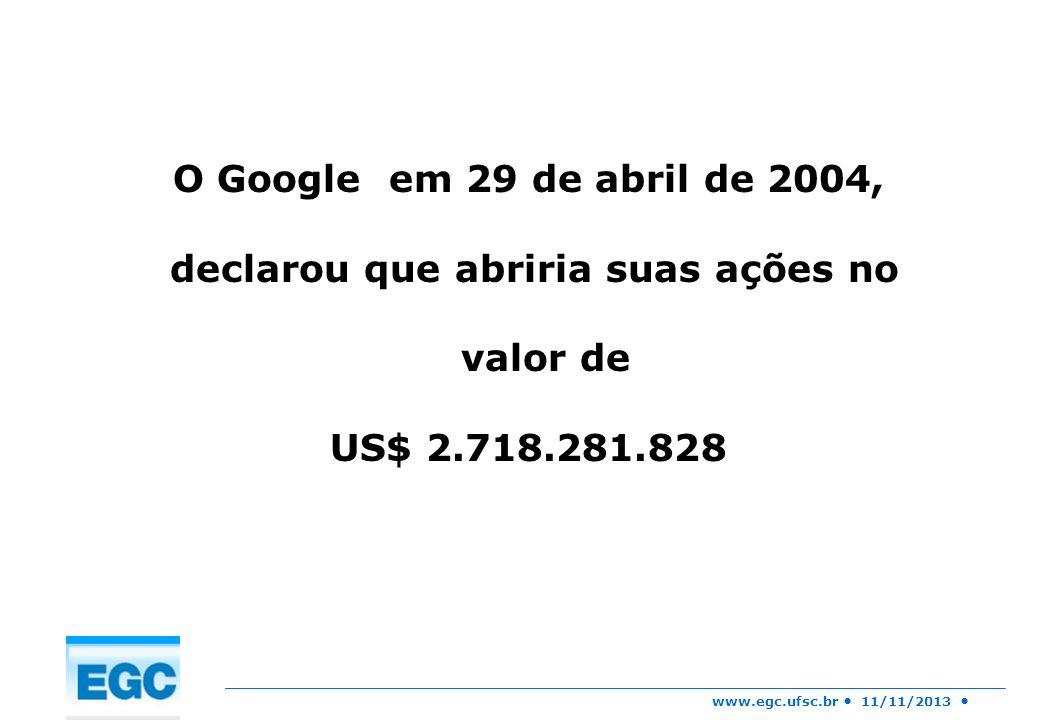 www.egc.ufsc.br 11/11/2013 O Google em 29 de abril de 2004, declarou que abriria suas ações no valor de US$ 2.718.281.828