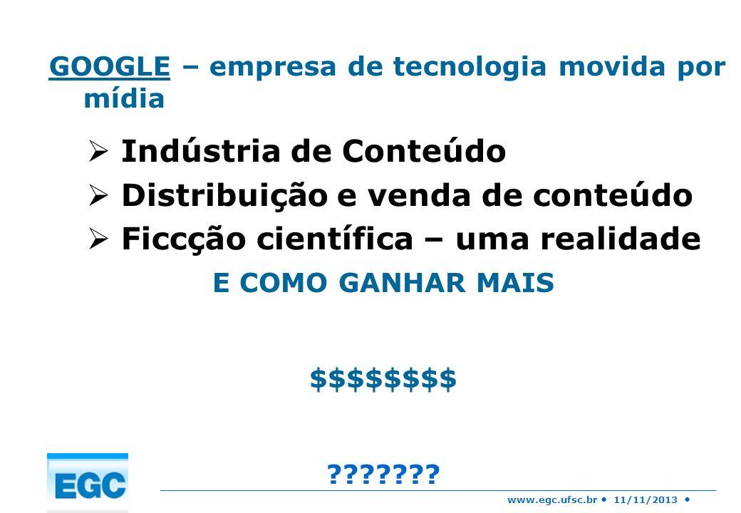www.egc.ufsc.br 11/11/2013 GOOGLE – empresa de tecnologia movida por mídia Indústria de Conteúdo Distribuição e venda de conteúdo Ficcção científica –