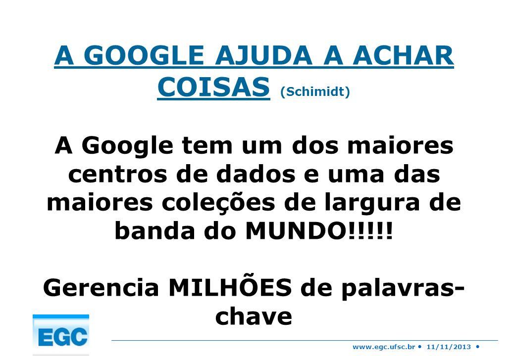 www.egc.ufsc.br 11/11/2013 A GOOGLE AJUDA A ACHAR COISAS (Schimidt) A Google tem um dos maiores centros de dados e uma das maiores coleções de largura