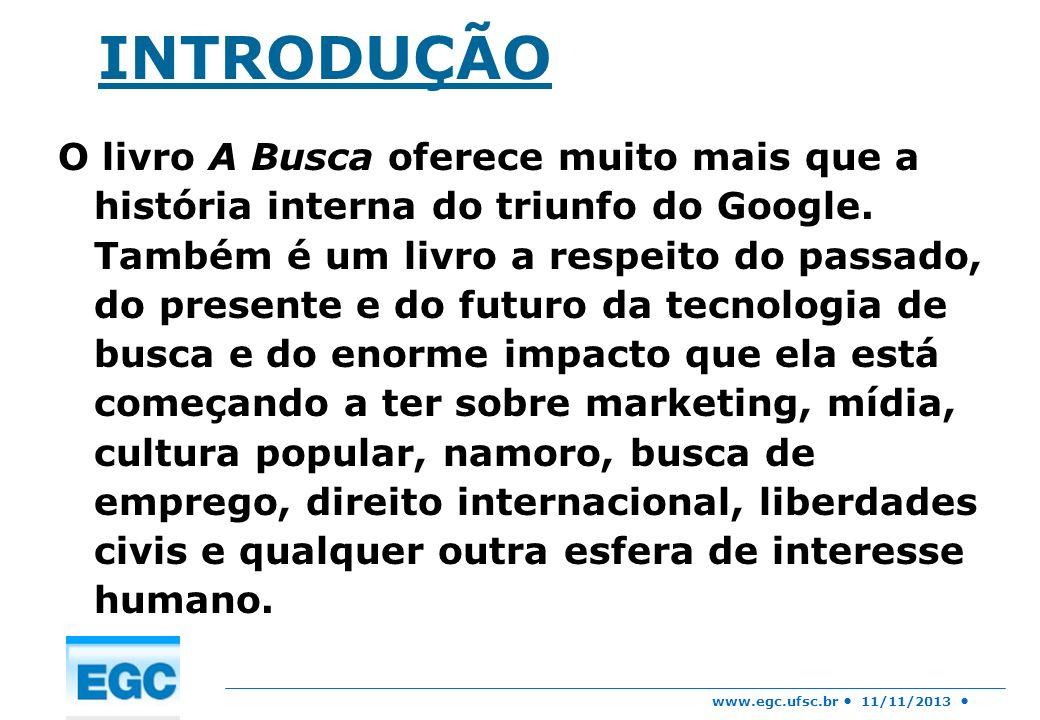 www.egc.ufsc.br 11/11/2013 INTRODUÇÃO O livro A Busca oferece muito mais que a história interna do triunfo do Google. Também é um livro a respeito do