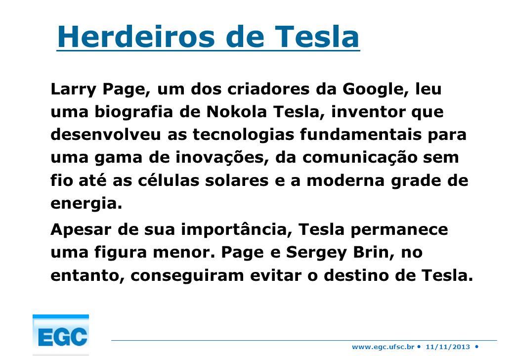 www.egc.ufsc.br 11/11/2013 Herdeiros de Tesla Larry Page, um dos criadores da Google, leu uma biografia de Nokola Tesla, inventor que desenvolveu as t