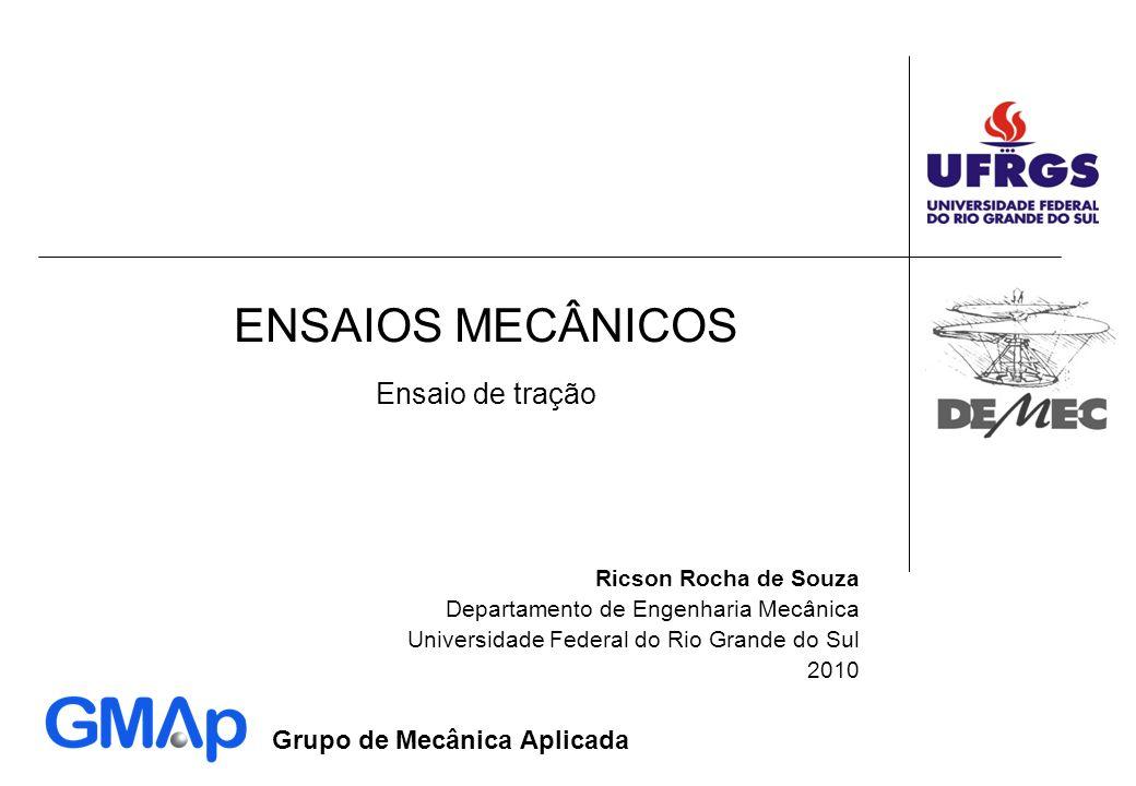 Grupo de Mecânica Aplicada ENSAIOS MECÂNICOS Ricson Rocha de Souza Departamento de Engenharia Mecânica Universidade Federal do Rio Grande do Sul 2010