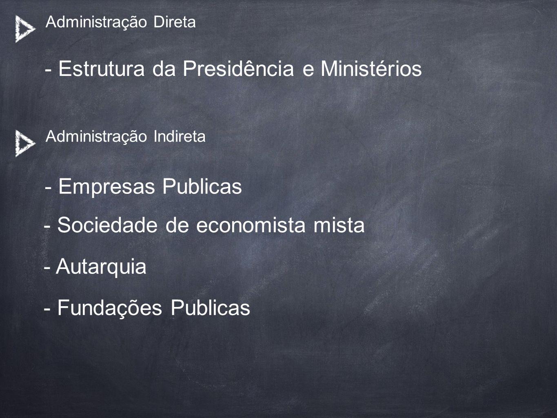 Administração Direta - Estrutura da Presidência e Ministérios Administração Indireta - Empresas Publicas - Sociedade de economista mista - Autarquia -