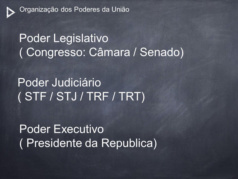 Organização dos Poderes da União Poder Legislativo ( Congresso: Câmara / Senado) Poder Judiciário ( STF / STJ / TRF / TRT) Poder Executivo ( President