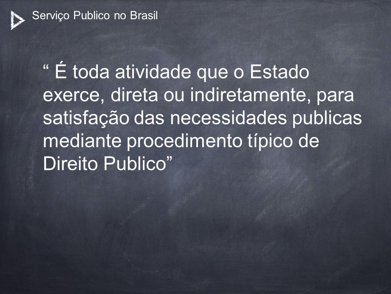 Serviço Publico no Brasil É toda atividade que o Estado exerce, direta ou indiretamente, para satisfação das necessidades publicas mediante procedimen