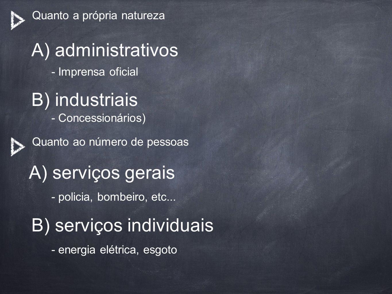 Quanto a própria natureza A) administrativos A) serviços gerais - Imprensa oficial - Concessionários) - policia, bombeiro, etc... - energia elétrica,