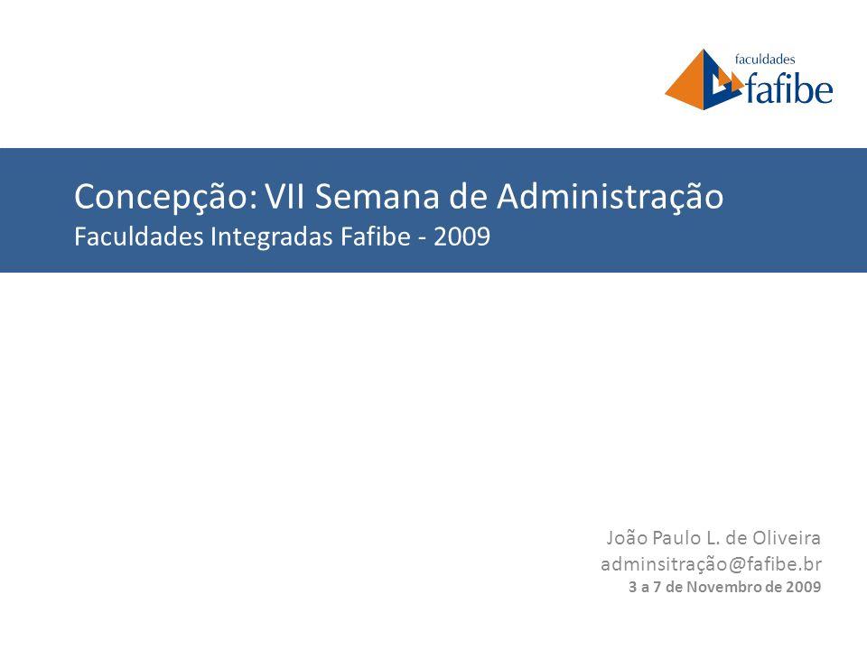 João Paulo L. de Oliveira adminsitração@fafibe.br 3 a 7 de Novembro de 2009 Concepção: VII Semana de Administração Faculdades Integradas Fafibe - 2009