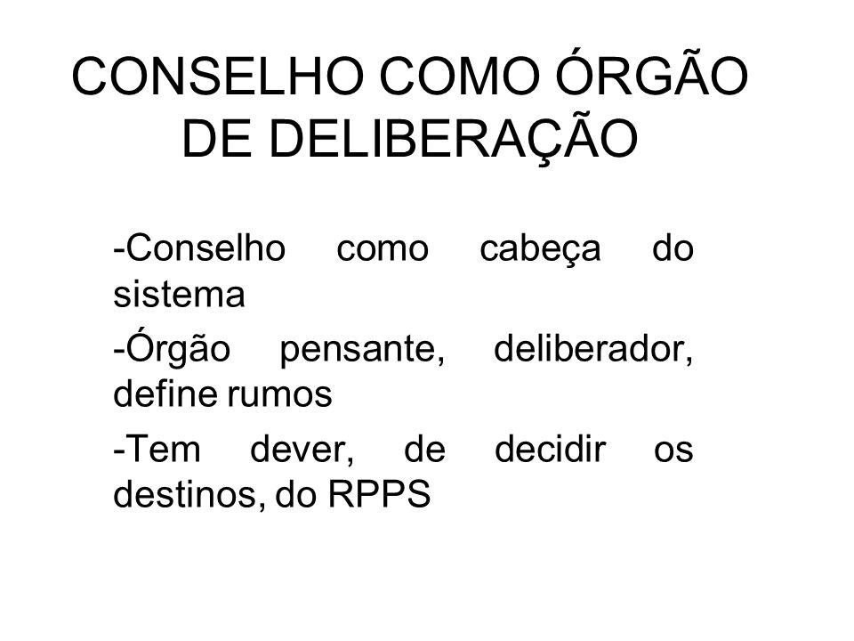 CONSELHO COMO ÓRGÃO DE DELIBERAÇÃO -Conselho como cabeça do sistema -Órgão pensante, deliberador, define rumos -Tem dever, de decidir os destinos, do RPPS