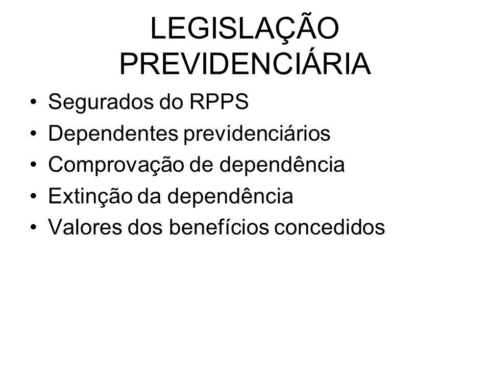 LEGISLAÇÃO PREVIDENCIÁRIA Segurados do RPPS Dependentes previdenciários Comprovação de dependência Extinção da dependência Valores dos benefícios concedidos