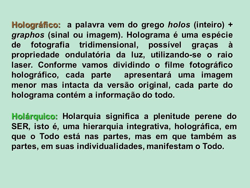 Holográfico: a palavra vem do grego holos (inteiro) + graphos (sinal ou imagem). Holograma é uma espécie de fotografia tridimensional, possível graças