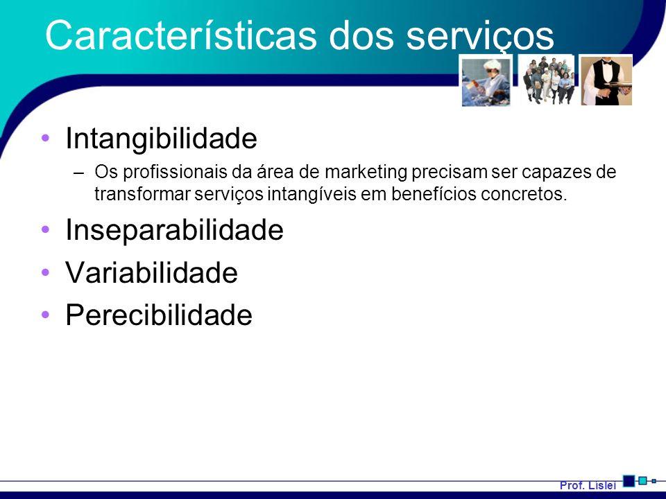 Prof. Líslei Características dos serviços Intangibilidade –Os profissionais da área de marketing precisam ser capazes de transformar serviços intangív
