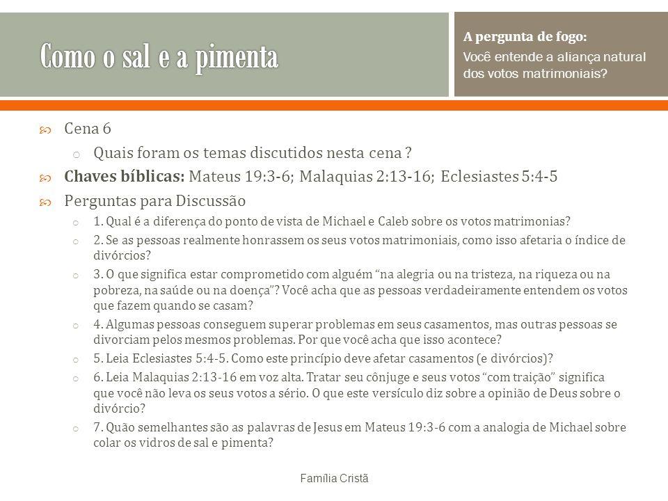 Cena 6 o Quais foram os temas discutidos nesta cena ? Chaves bíblicas: Mateus 19:3-6; Malaquias 2:13-16; Eclesiastes 5:4-5 Perguntas para Discussão o