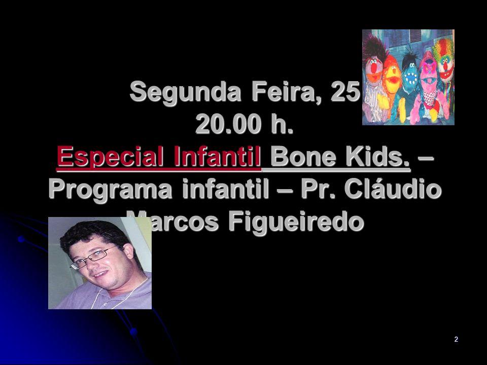 2 Segunda Feira, 25 20.00 h. Especial Infantil Bone Kids. – Programa infantil – Pr. Cláudio Marcos Figueiredo