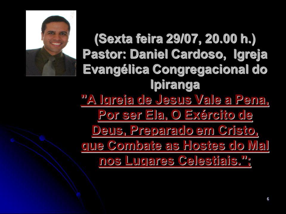 6 (Sexta feira 29/07, 20.00 h.) Pastor: Daniel Cardoso, Igreja Evangélica Congregacional do Ipiranga