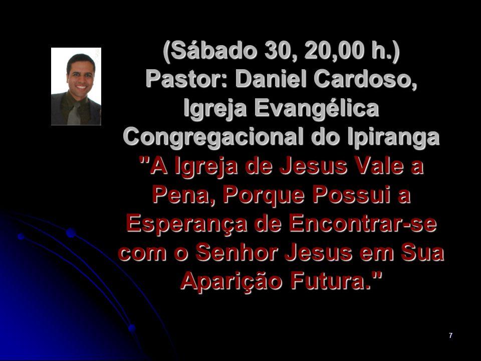 7 (Sábado 30, 20,00 h.) Pastor: Daniel Cardoso, Igreja Evangélica Congregacional do Ipiranga