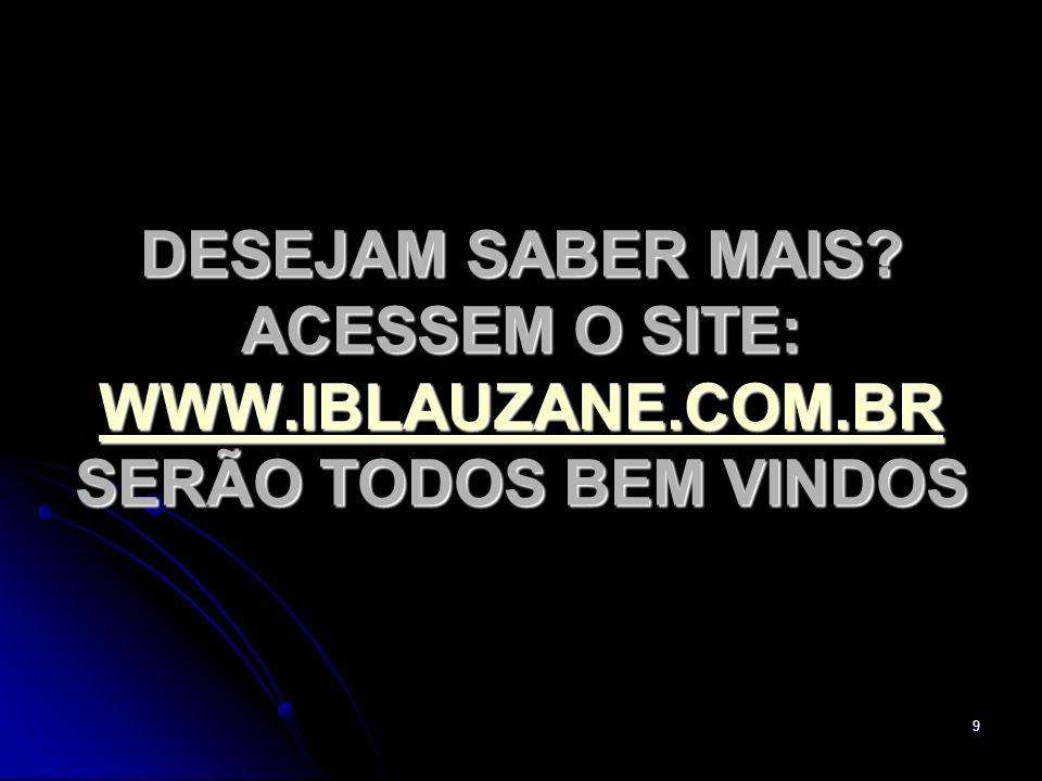 9 DESEJAM SABER MAIS? ACESSEM O SITE: WWW.IBLAUZANE.COM.BR SERÃO TODOS BEM VINDOS WWW.IBLAUZANE.COM.BR