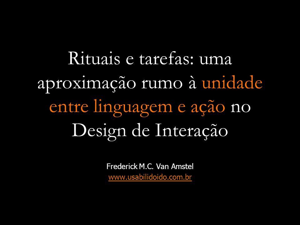 Rituais e tarefas: uma aproximação rumo à unidade entre linguagem e ação no Design de Interação Frederick M.C. Van Amstel www.usabilidoido.com.br