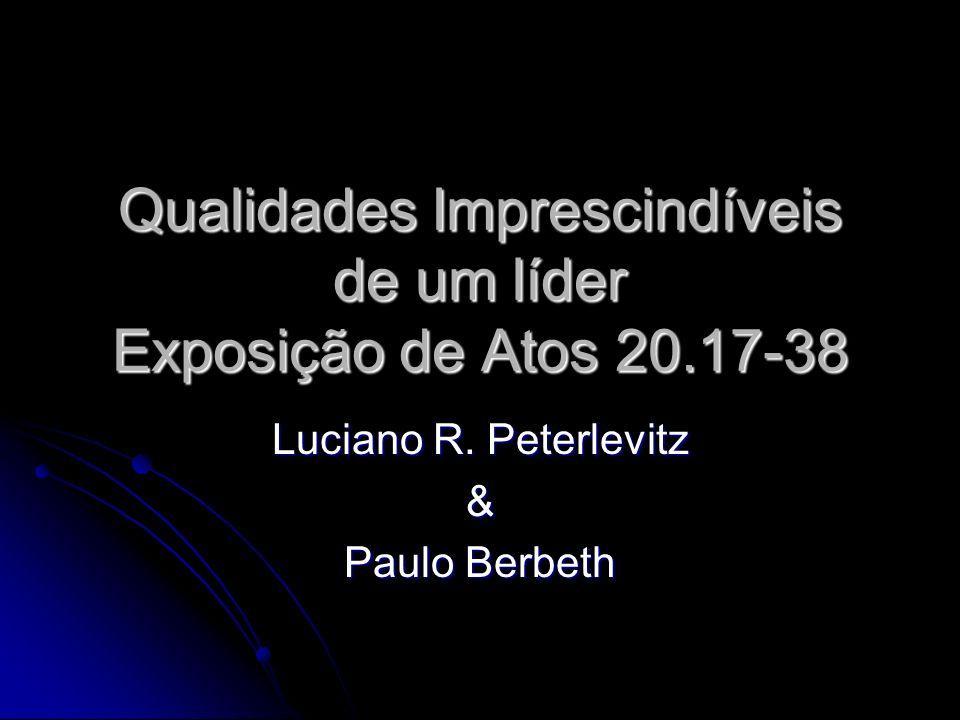 Qualidades Imprescindíveis de um líder Exposição de Atos 20.17-38 Luciano R. Peterlevitz & Paulo Berbeth