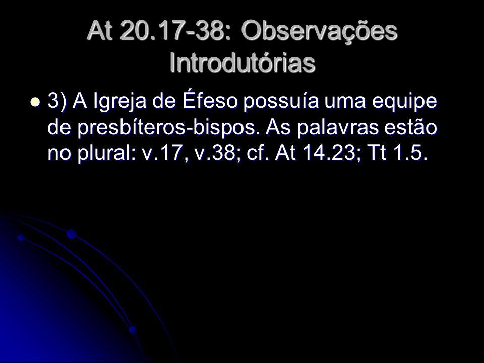 At 20.17-38: Observações Introdutórias 3) A Igreja de Éfeso possuía uma equipe de presbíteros-bispos. As palavras estão no plural: v.17, v.38; cf. At
