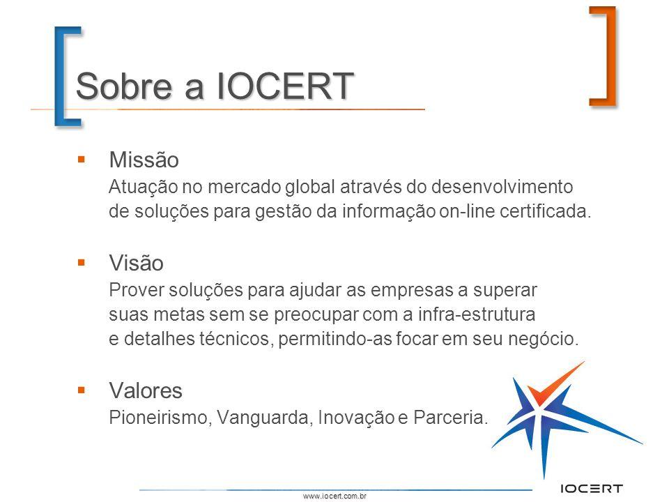 www.iocert.com.br Sobre a IOCERT Missão Atuação no mercado global através do desenvolvimento de soluções para gestão da informação on-line certificada