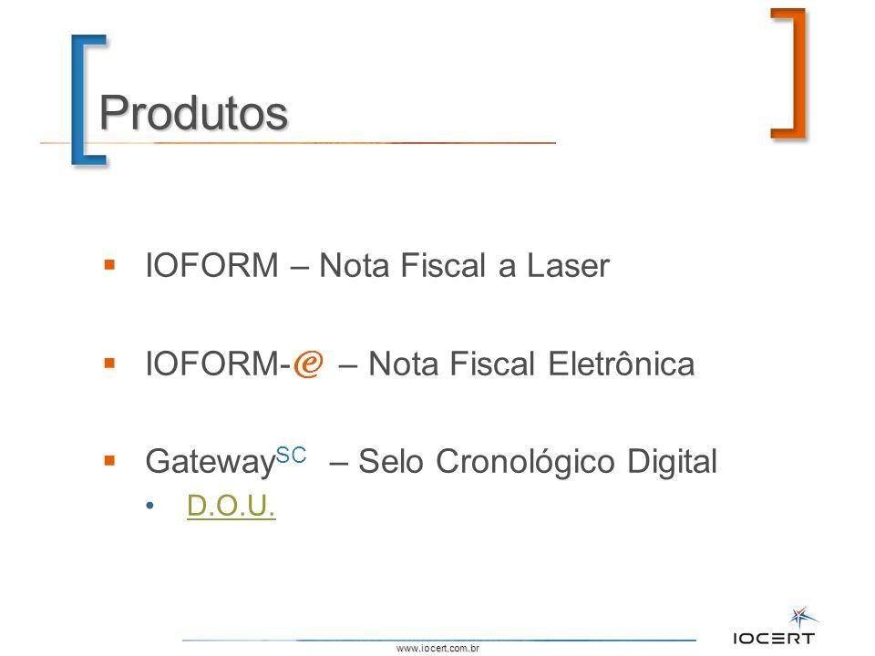 www.iocert.com.br Produtos IOFORM – Nota Fiscal a Laser IOFORM- – Nota Fiscal Eletrônica Gateway SC – Selo Cronológico Digital D.O.U.