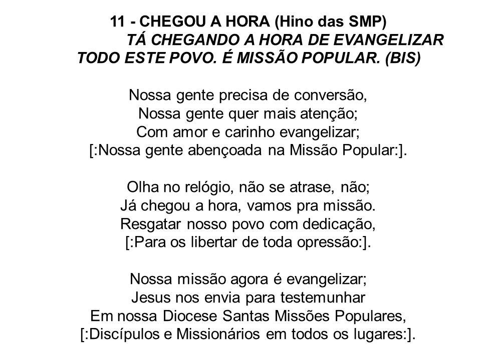 11 - CHEGOU A HORA (Hino das SMP) TÁ CHEGANDO A HORA DE EVANGELIZAR TODO ESTE POVO. É MISSÃO POPULAR. (BIS) Nossa gente precisa de conversão, Nossa ge