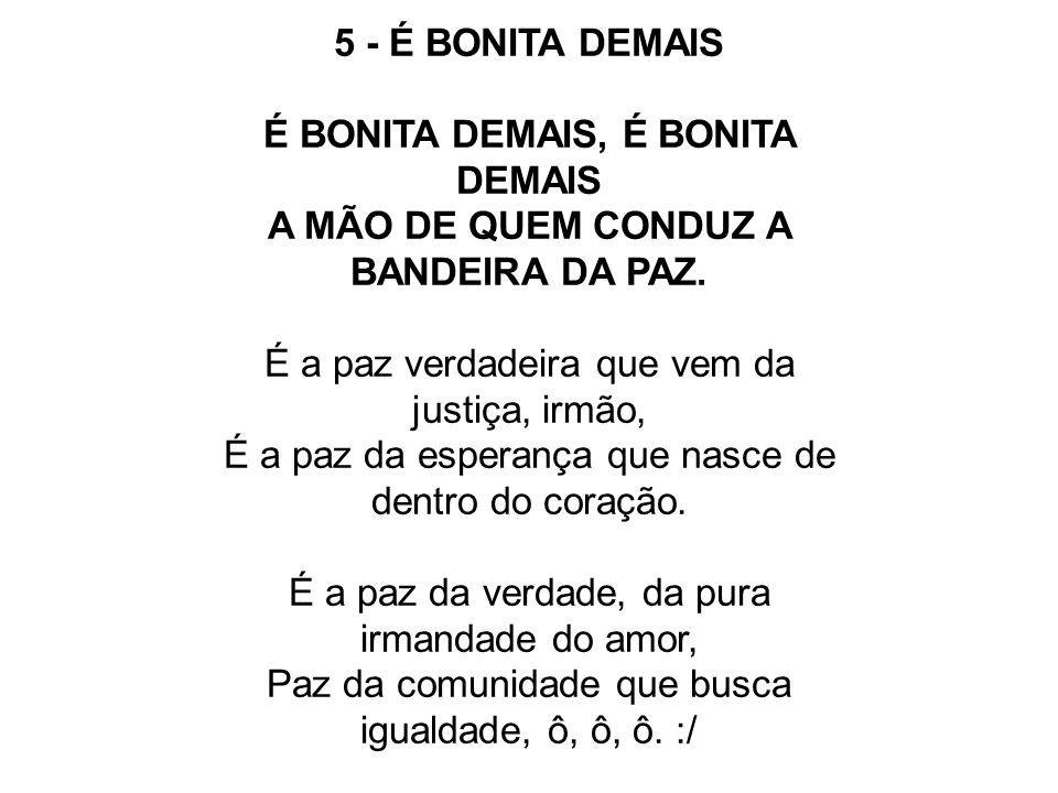 5 - É BONITA DEMAIS É BONITA DEMAIS, É BONITA DEMAIS A MÃO DE QUEM CONDUZ A BANDEIRA DA PAZ. É a paz verdadeira que vem da justiça, irmão, É a paz da