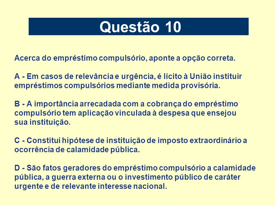 Questão 10 Acerca do empréstimo compulsório, aponte a opção correta. A - Em casos de relevância e urgência, é lícito à União instituir empréstimos com