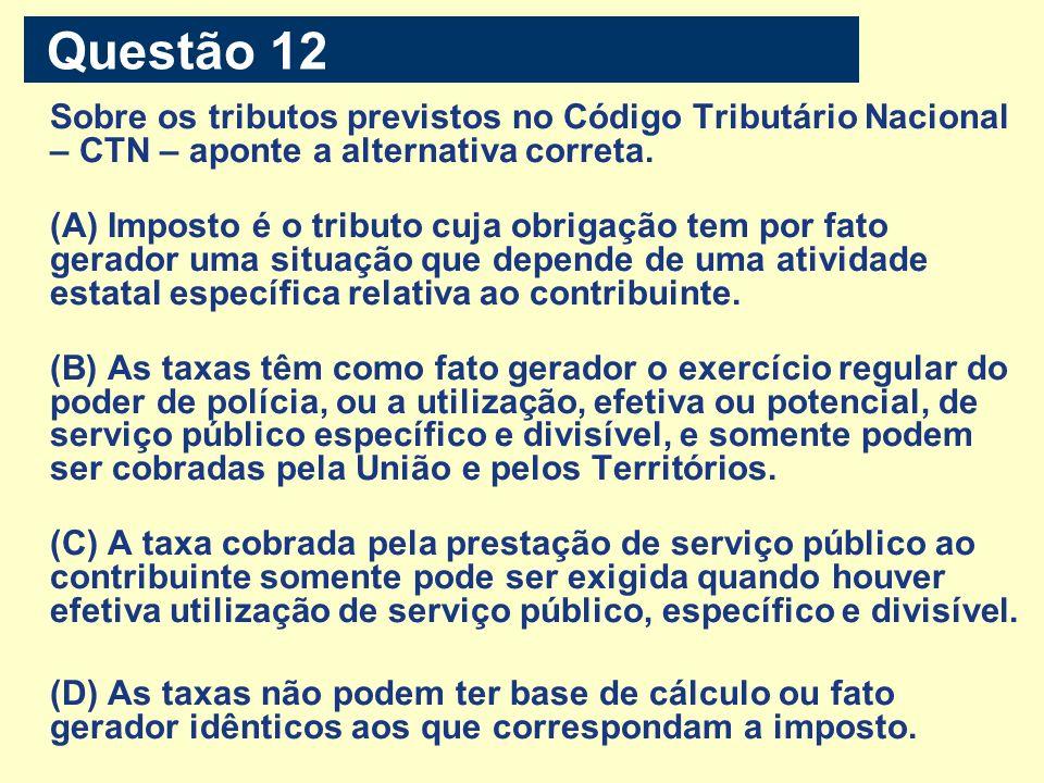 Questão 12 Sobre os tributos previstos no Código Tributário Nacional – CTN – aponte a alternativa correta. (A) Imposto é o tributo cuja obrigação tem