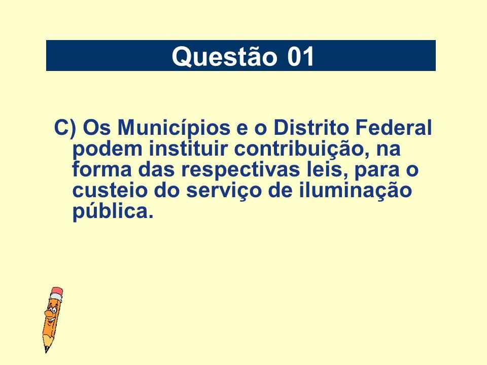 C) Os Municípios e o Distrito Federal podem instituir contribuição, na forma das respectivas leis, para o custeio do serviço de iluminação pública. Qu
