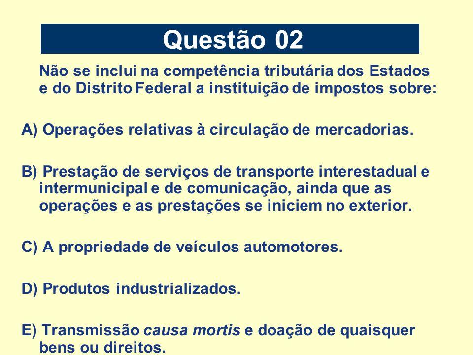 Questão 02 Não se inclui na competência tributária dos Estados e do Distrito Federal a instituição de impostos sobre: A) Operações relativas à circula
