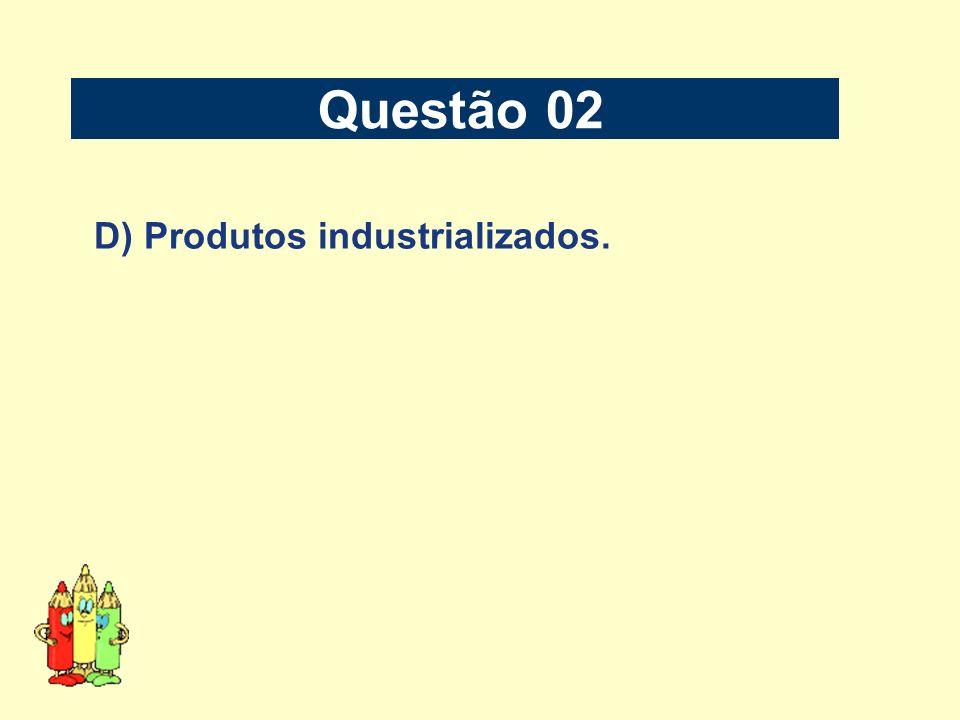 Questão 02 D) Produtos industrializados.