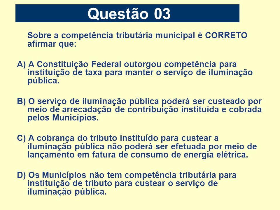 Questão 03 Sobre a competência tributária municipal é CORRETO afirmar que: A) A Constituição Federal outorgou competência para instituição de taxa par