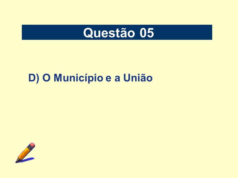 Questão 05 D) O Município e a União