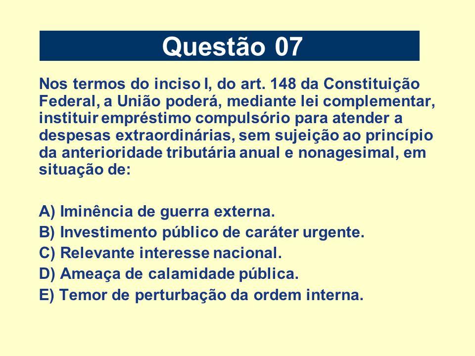 Questão 07 Nos termos do inciso I, do art. 148 da Constituição Federal, a União poderá, mediante lei complementar, instituir empréstimo compulsório pa