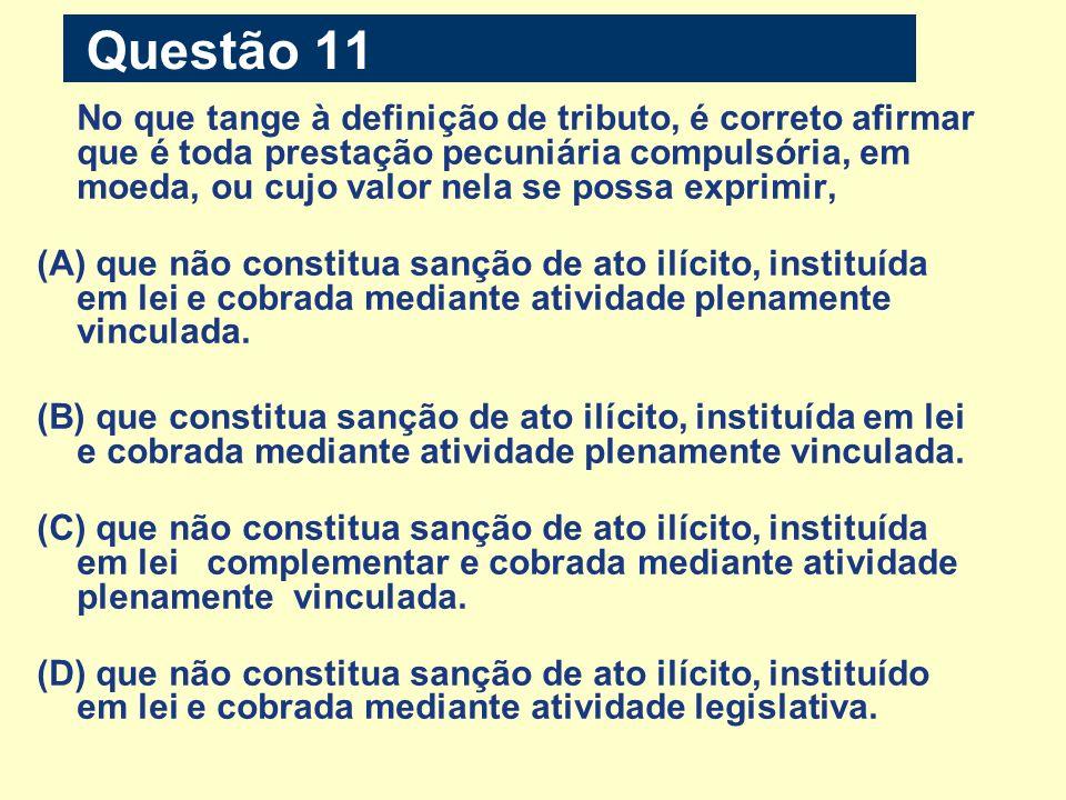 Questão 11 No que tange à definição de tributo, é correto afirmar que é toda prestação pecuniária compulsória, em moeda, ou cujo valor nela se possa e