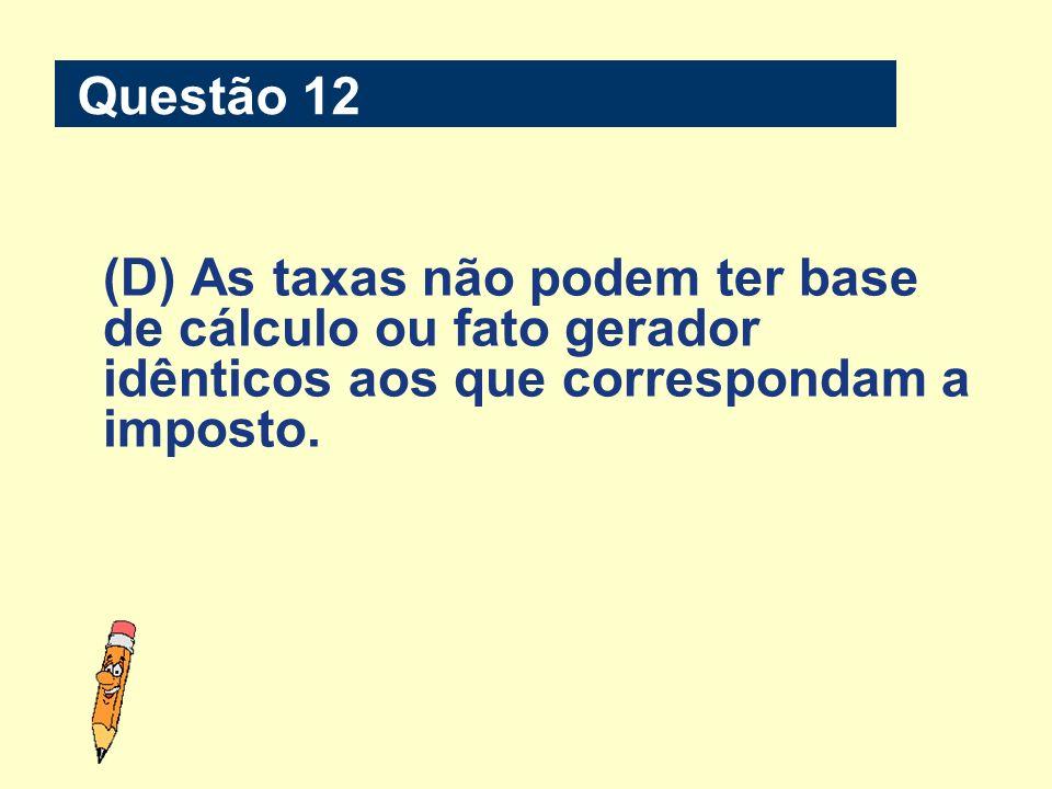 Questão 12 (D) As taxas não podem ter base de cálculo ou fato gerador idênticos aos que correspondam a imposto.