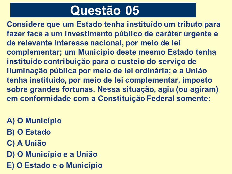 Questão 05 Considere que um Estado tenha instituído um tributo para fazer face a um investimento público de caráter urgente e de relevante interesse n
